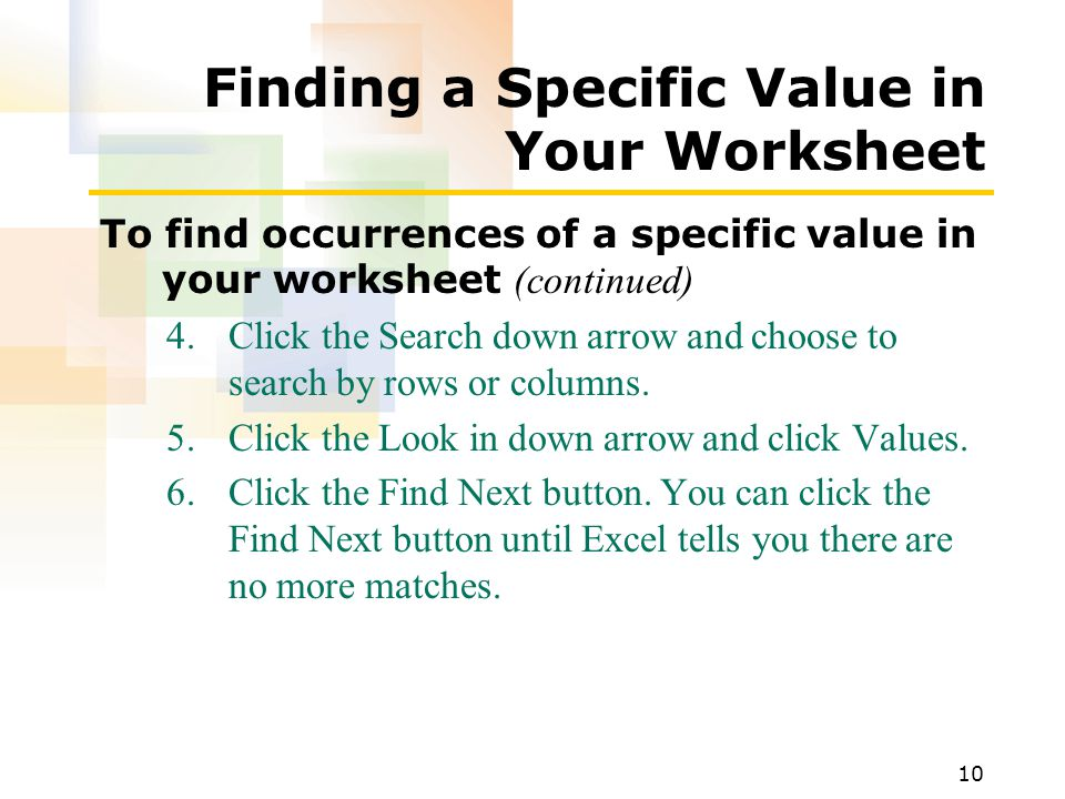 10 Finding a Specific Value in Your Worksheet To find occurrences of a specific value in your worksheet (continued) 4.Click the Search down arrow and choose to search by rows or columns.