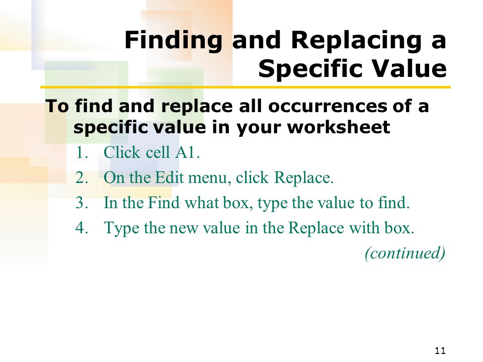11 Finding and Replacing a Specific Value To find and replace all occurrences of a specific value in your worksheet 1.Click cell A1.