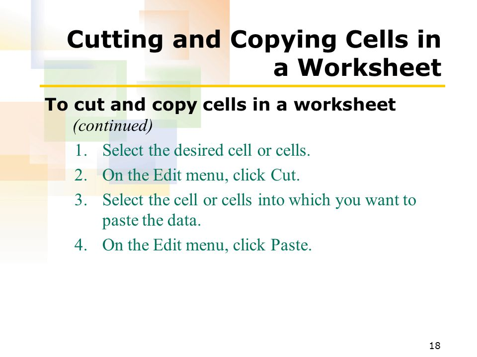 18 Cutting and Copying Cells in a Worksheet To cut and copy cells in a worksheet (continued) 1.Select the desired cell or cells.