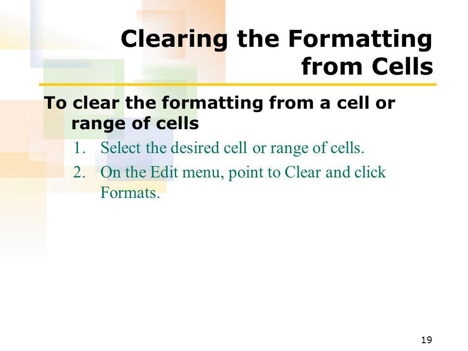 19 Clearing the Formatting from Cells To clear the formatting from a cell or range of cells 1.Select the desired cell or range of cells.