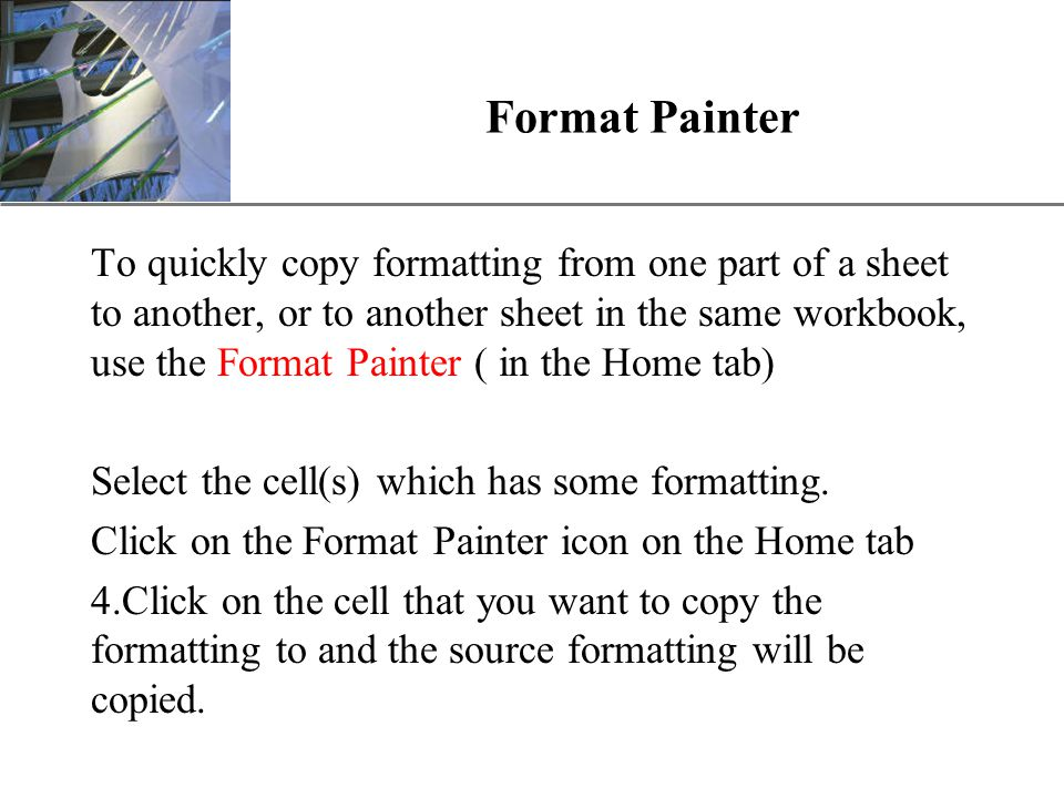 XP Format Painter To quickly copy formatting from one part of a sheet to another, or to another sheet in the same workbook, use the Format Painter ( in the Home tab) Select the cell(s) which has some formatting.