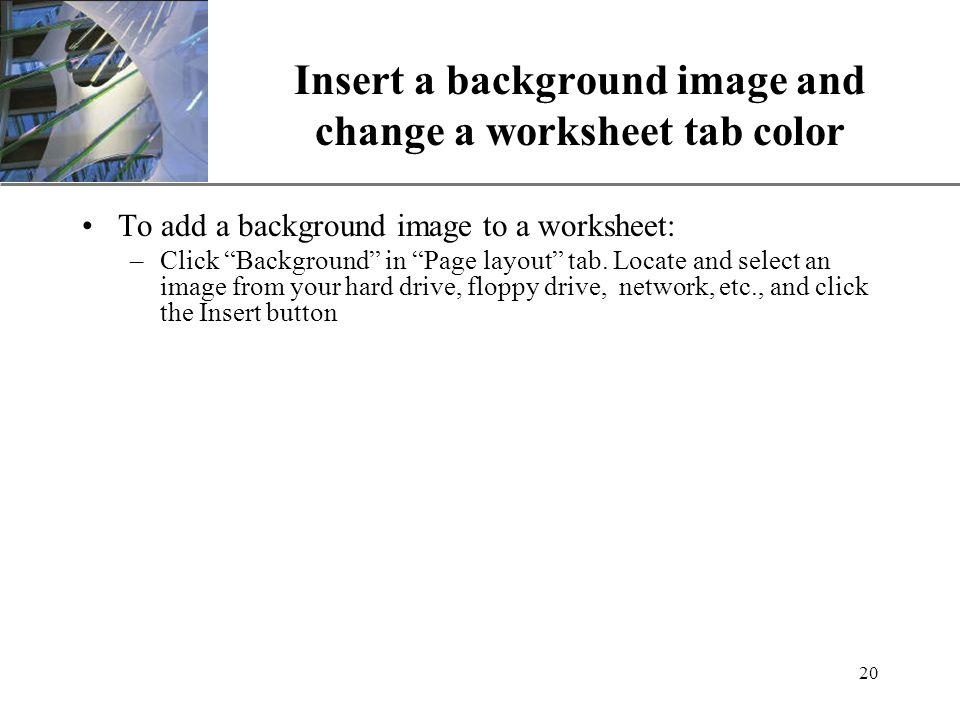 XP 20 Insert a background image and change a worksheet tab color To add a background image to a worksheet: –Click Background in Page layout tab.
