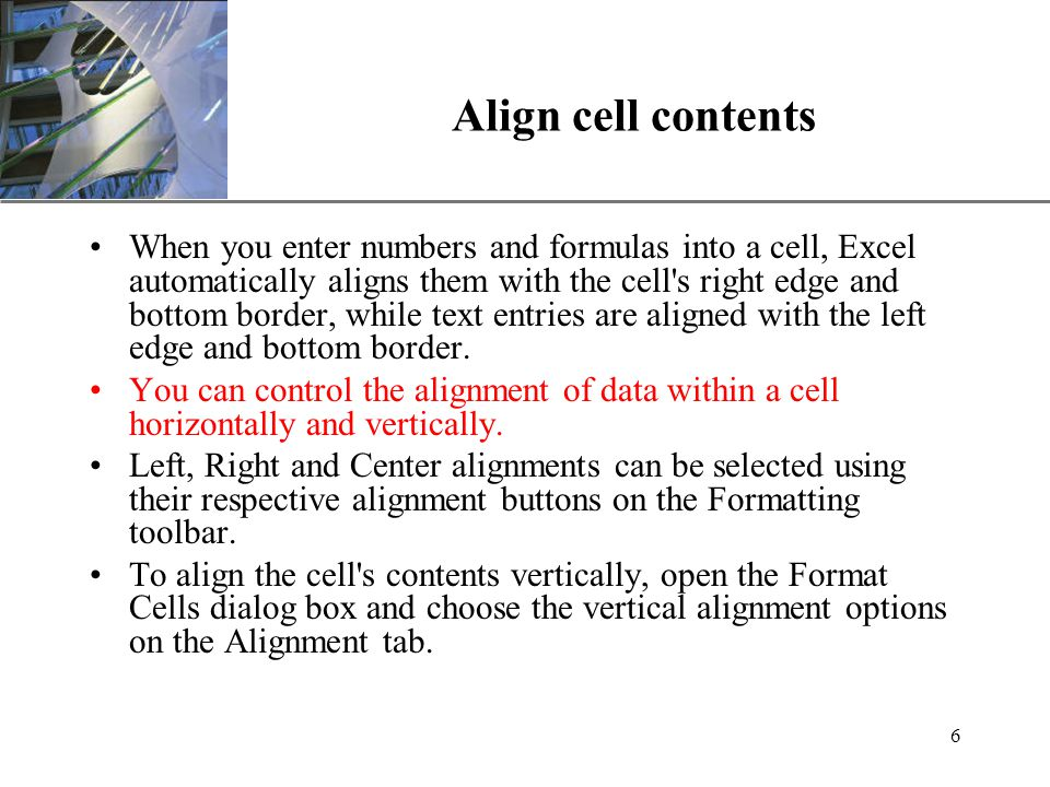 XP 6 Align cell contents When you enter numbers and formulas into a cell, Excel automatically aligns them with the cell s right edge and bottom border, while text entries are aligned with the left edge and bottom border.