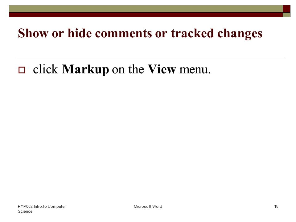PYP002 Intro.to Computer Science Microsoft Word18 Show or hide comments or tracked changes  click Markup on the View menu.