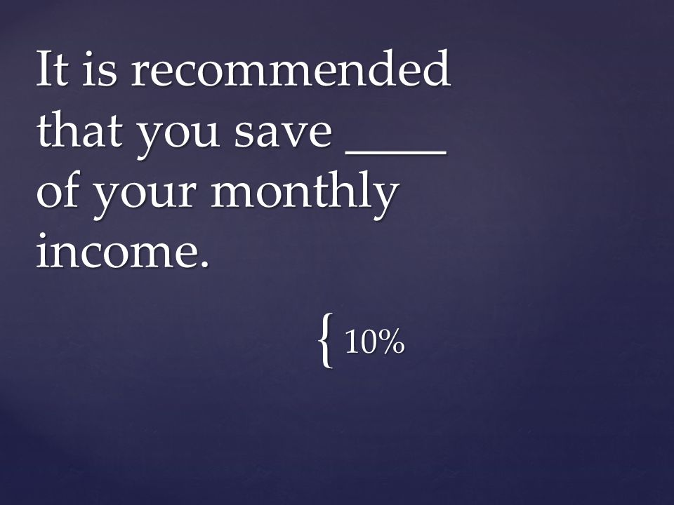 { 10% It is recommended that you save ____ of your monthly income.