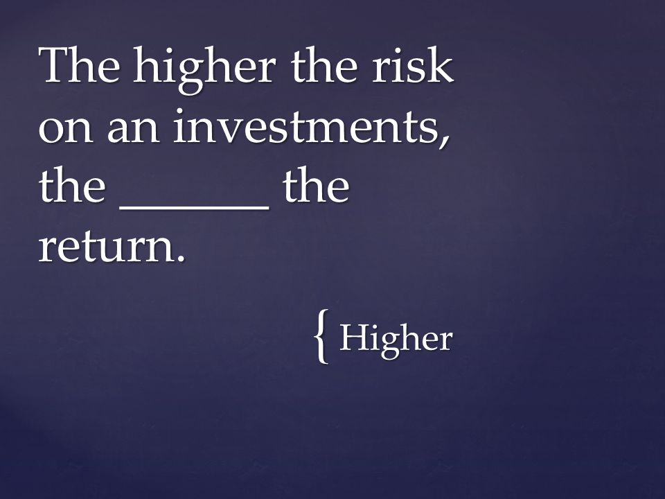 { Higher The higher the risk on an investments, the ______ the return.