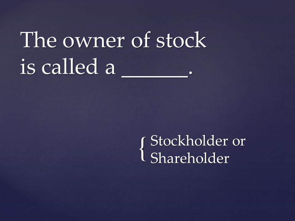 { Stockholder or Shareholder The owner of stock is called a ______.