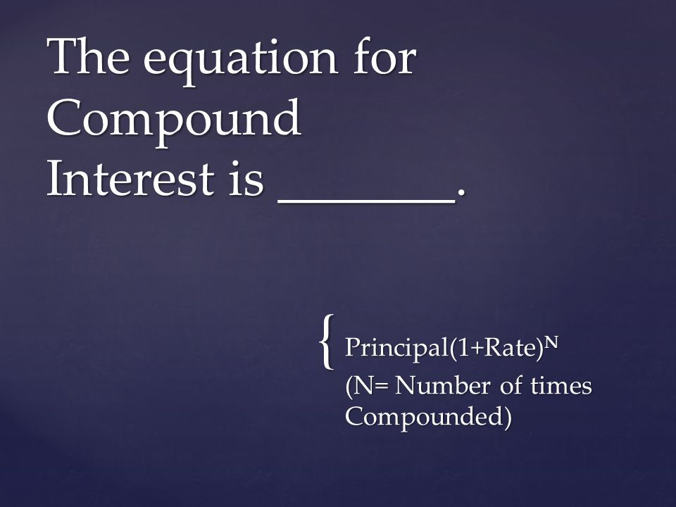 { Principal(1+Rate) N (N= Number of times Compounded) The equation for Compound Interest is _______.