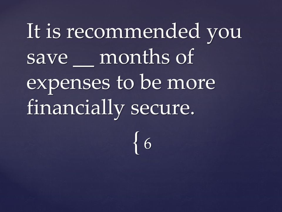 { 6 It is recommended you save __ months of expenses to be more financially secure.