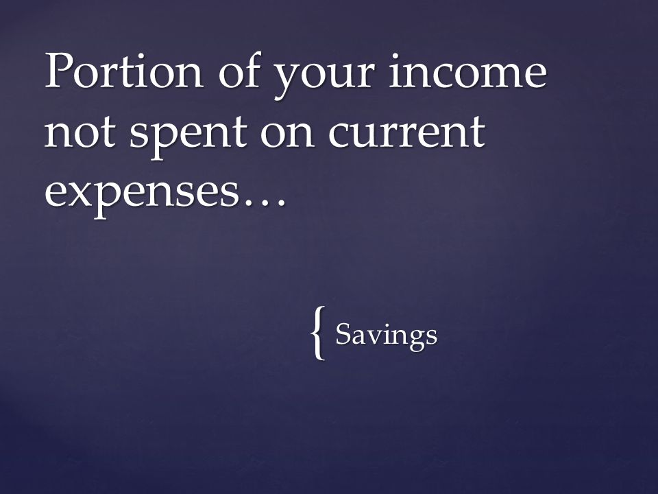{ Savings Portion of your income not spent on current expenses…