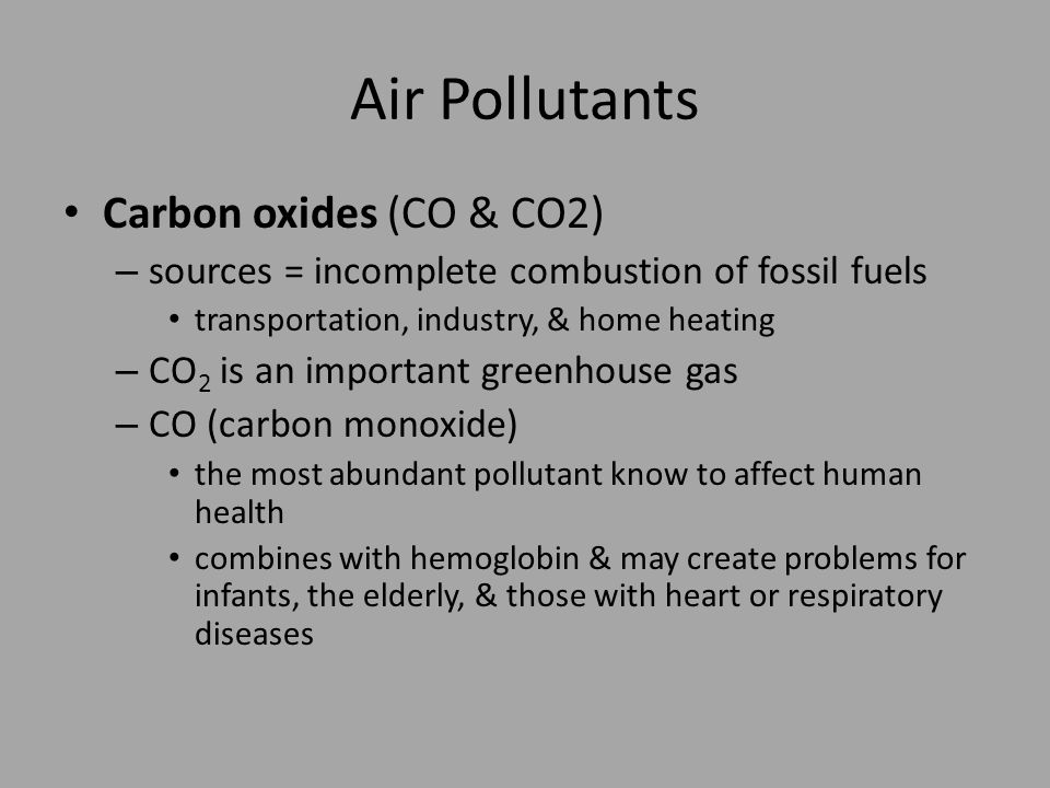 Air Pollutants Carbon oxides (CO & CO2) – sources = incomplete combustion of fossil fuels transportation, industry, & home heating – CO 2 is an important greenhouse gas – CO (carbon monoxide) the most abundant pollutant know to affect human health combines with hemoglobin & may create problems for infants, the elderly, & those with heart or respiratory diseases