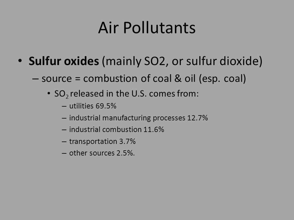 Air Pollutants Sulfur oxides (mainly SO2, or sulfur dioxide) – source = combustion of coal & oil (esp.