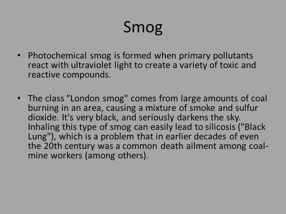 Smog Photochemical smog is formed when primary pollutants react with ultraviolet light to create a variety of toxic and reactive compounds.