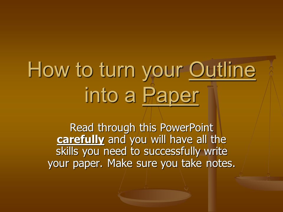 How to turn your Outline into a Paper Read through this PowerPoint carefully and you will have all the skills you need to successfully write your paper.