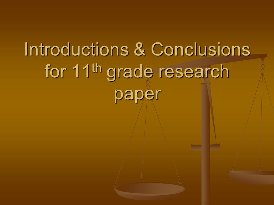Introductions & Conclusions for 11 th grade research paper