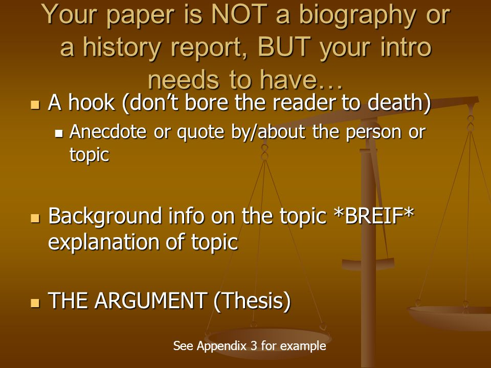 Your paper is NOT a biography or a history report, BUT your intro needs to have… A hook (don't bore the reader to death) A hook (don't bore the reader to death) Anecdote or quote by/about the person or topic Anecdote or quote by/about the person or topic Background info on the topic *BREIF* explanation of topic Background info on the topic *BREIF* explanation of topic THE ARGUMENT (Thesis) THE ARGUMENT (Thesis) See Appendix 3 for example