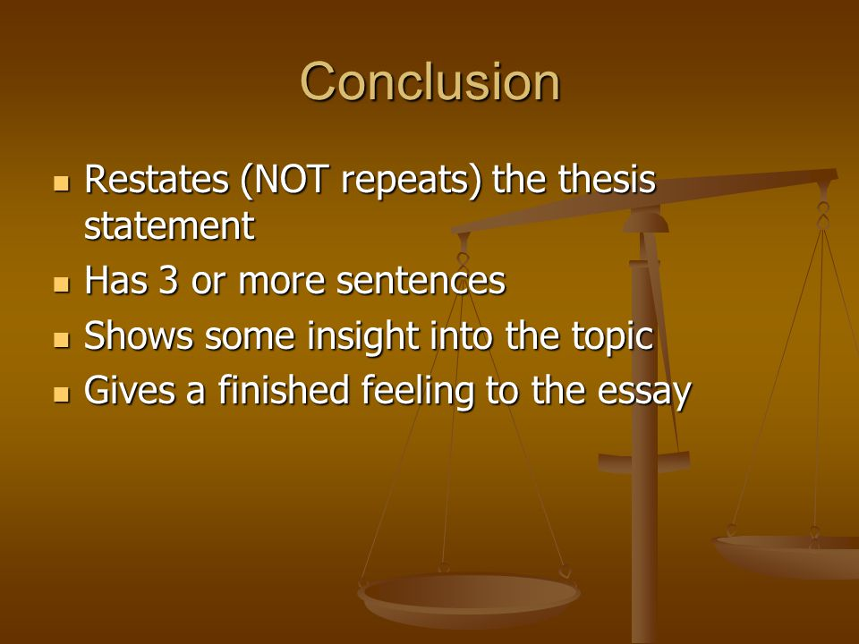 Conclusion Restates (NOT repeats) the thesis statement Restates (NOT repeats) the thesis statement Has 3 or more sentences Has 3 or more sentences Shows some insight into the topic Shows some insight into the topic Gives a finished feeling to the essay Gives a finished feeling to the essay