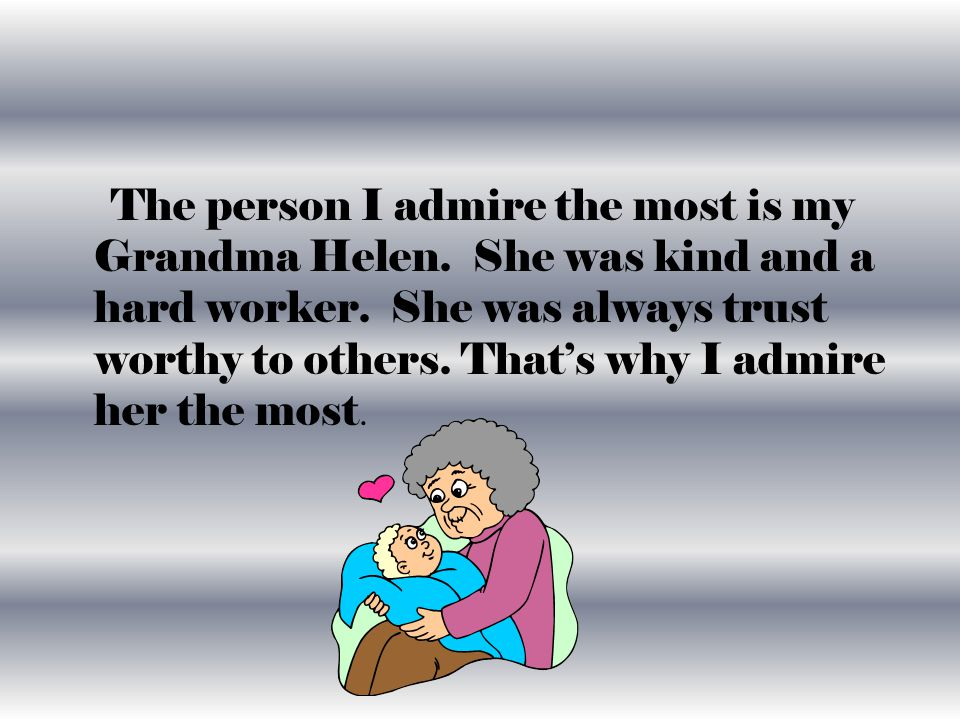 The person I admire the most is my Grandma Helen. She was kind and a hard worker.
