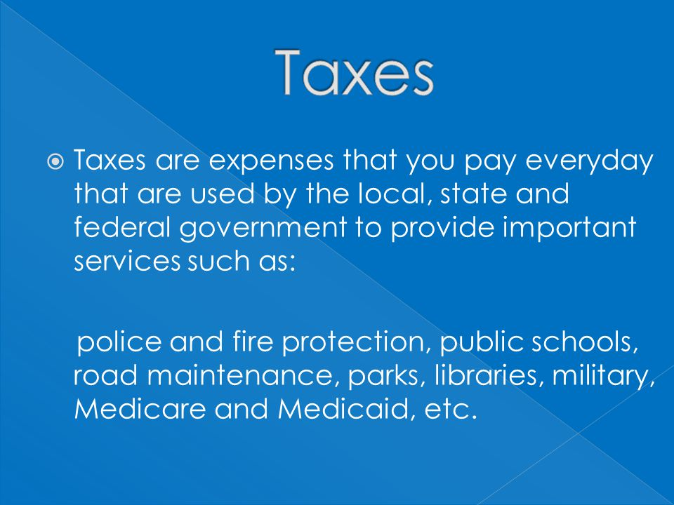  Taxes are expenses that you pay everyday that are used by the local, state and federal government to provide important services such as: police and fire protection, public schools, road maintenance, parks, libraries, military, Medicare and Medicaid, etc.