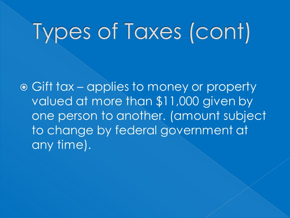 Gift tax – applies to money or property valued at more than $11,000 given by one person to another.