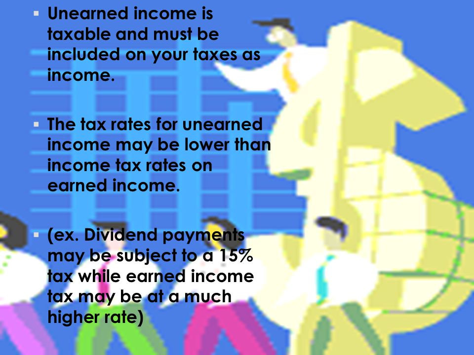  Unearned income is taxable and must be included on your taxes as income.