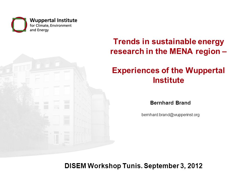 Trends in sustainable energy research in the MENA region – Experiences of the Wuppertal Institute Bernhard Brand DISEM Workshop Tunis.