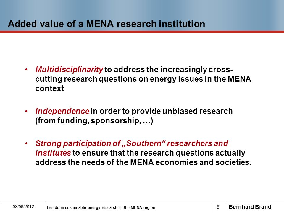 "Bernhard Brand 8 Added value of a MENA research institution Multidisciplinarity to address the increasingly cross- cutting research questions on energy issues in the MENA context Independence in order to provide unbiased research (from funding, sponsorship, …) Strong participation of ""Southern researchers and institutes to ensure that the research questions actually address the needs of the MENA economies and societies."