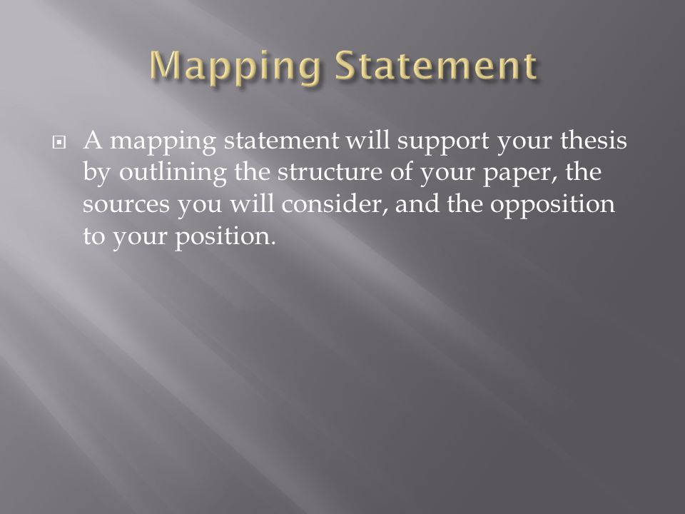  A mapping statement will support your thesis by outlining the structure of your paper, the sources you will consider, and the opposition to your position.