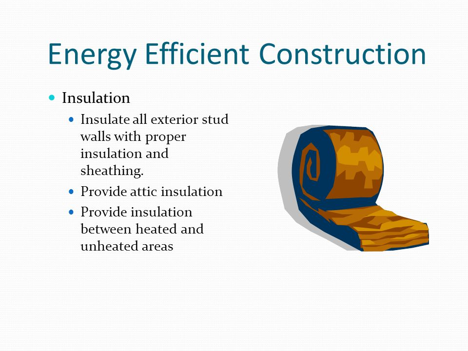 Energy Efficient Construction Insulation Insulate all exterior stud walls with proper insulation and sheathing.