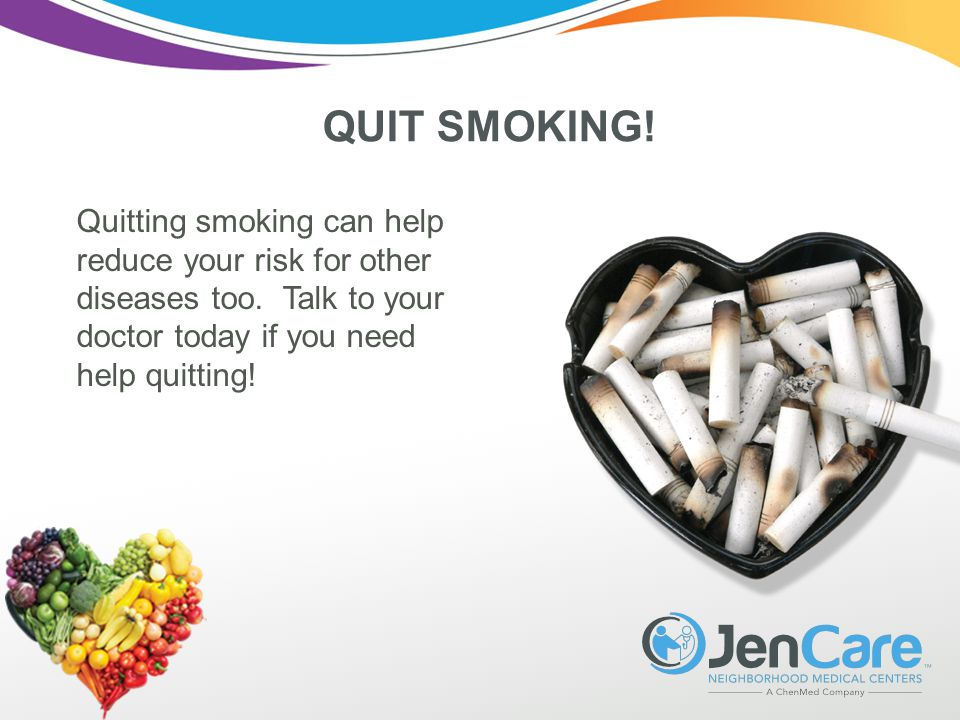 QUIT SMOKING. Quitting smoking can help reduce your risk for other diseases too.