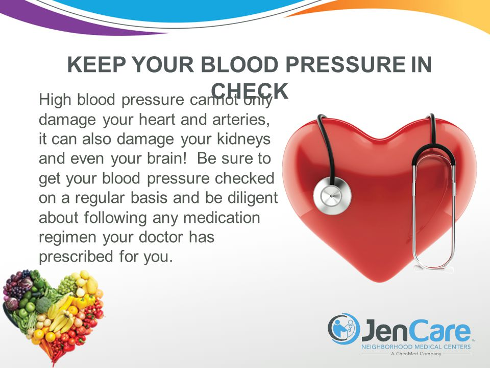 KEEP YOUR BLOOD PRESSURE IN CHECK High blood pressure cannot only damage your heart and arteries, it can also damage your kidneys and even your brain.