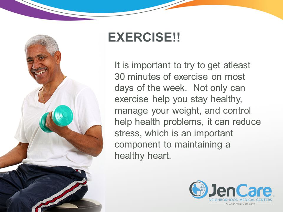 EXERCISE!. It is important to try to get atleast 30 minutes of exercise on most days of the week.