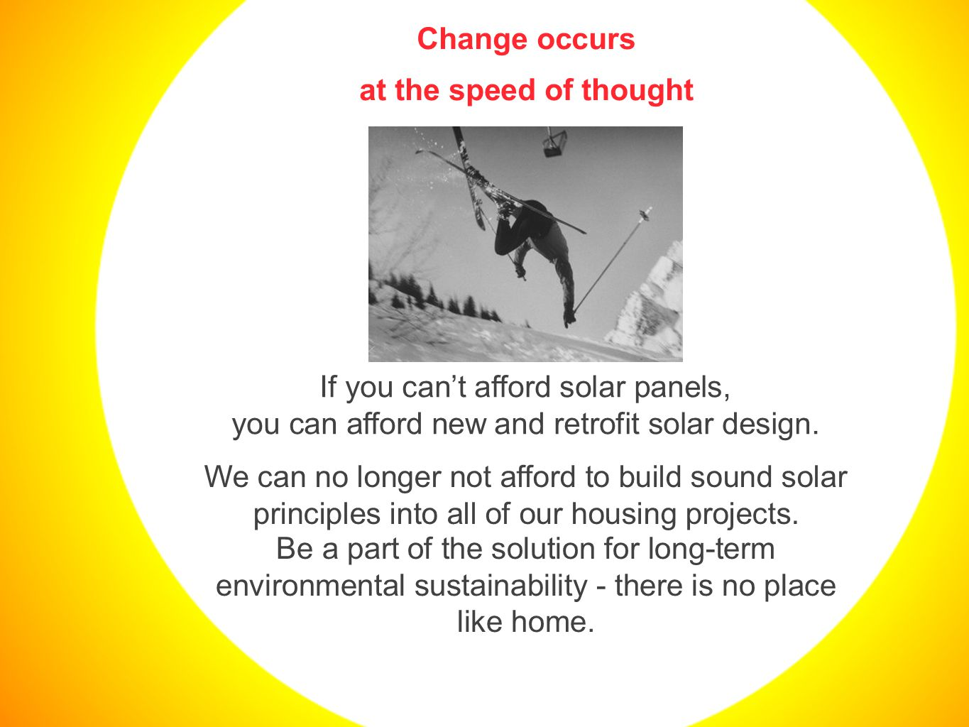 Change occurs at the speed of thought If you can't afford solar panels, you can afford new and retrofit solar design.