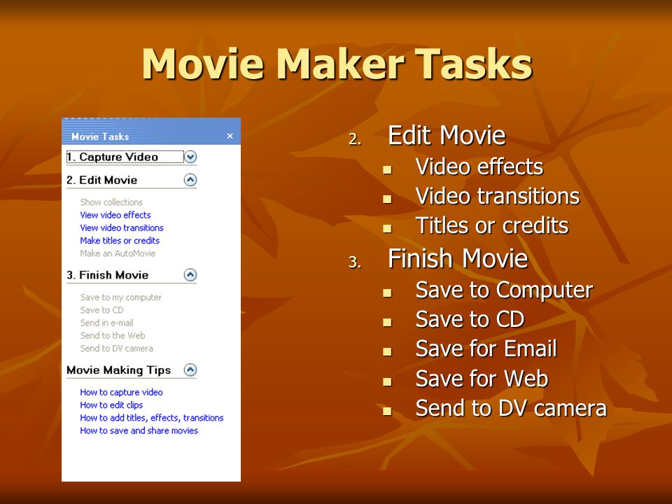 Movie Maker Tasks 2. Edit Movie Video effects Video transitions Titles or credits 3.