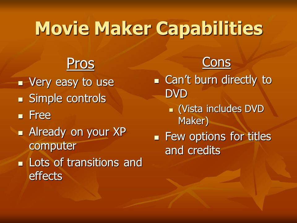 Movie Maker Capabilities Pros Very easy to use Very easy to use Simple controls Simple controls Free Free Already on your XP computer Already on your XP computer Lots of transitions and effects Lots of transitions and effectsCons Can't burn directly to DVD Can't burn directly to DVD (Vista includes DVD Maker) Few options for titles and credits Few options for titles and credits