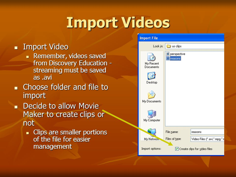 Import Videos Import Video Import Video Remember, videos saved from Discovery Education - streaming must be saved as.avi Remember, videos saved from Discovery Education - streaming must be saved as.avi Choose folder and file to import Choose folder and file to import Decide to allow Movie Maker to create clips or not Decide to allow Movie Maker to create clips or not Clips are smaller portions of the file for easier management Clips are smaller portions of the file for easier management