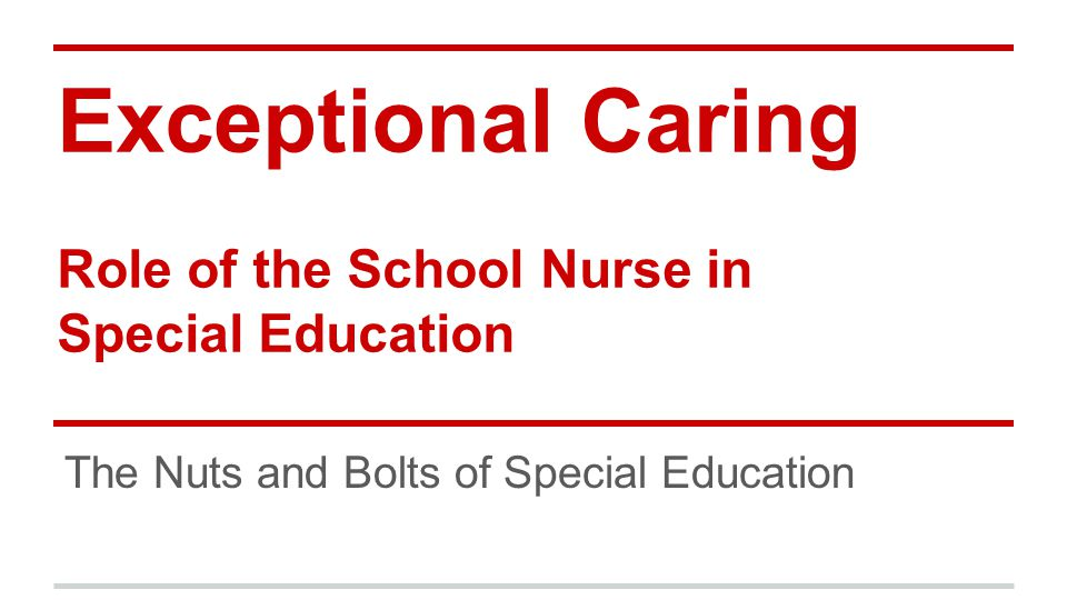 Exceptional Caring Role of the School Nurse in Special Education The Nuts and Bolts of Special Education