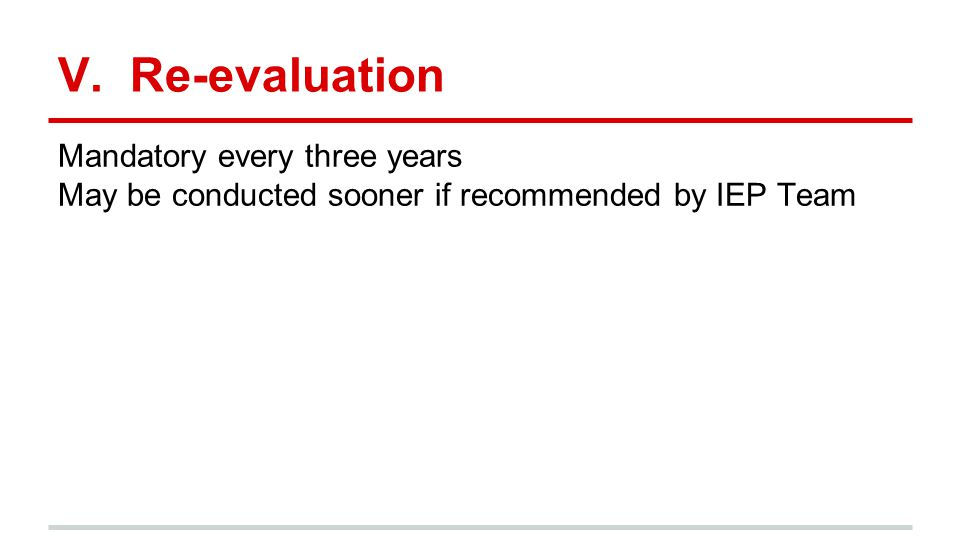 V. Re-evaluation Mandatory every three years May be conducted sooner if recommended by IEP Team