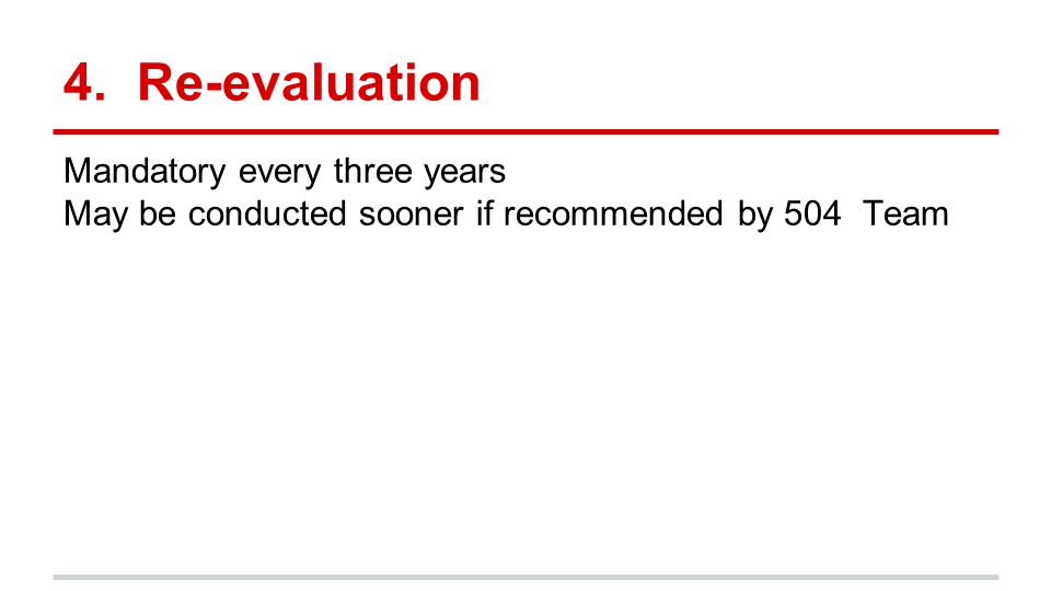 4. Re-evaluation Mandatory every three years May be conducted sooner if recommended by 504 Team