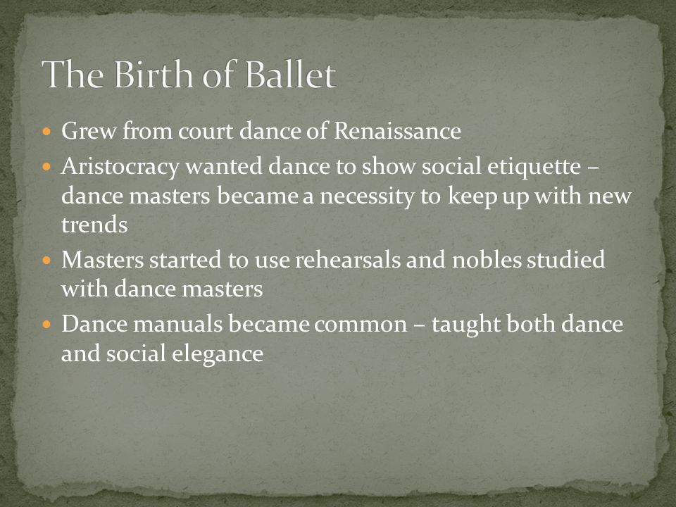 Grew from court dance of Renaissance Aristocracy wanted dance to show social etiquette – dance masters became a necessity to keep up with new trends Masters started to use rehearsals and nobles studied with dance masters Dance manuals became common – taught both dance and social elegance