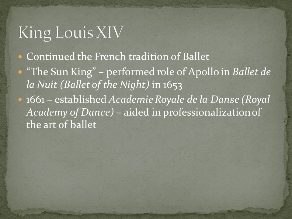 Continued the French tradition of Ballet The Sun King – performed role of Apollo in Ballet de la Nuit (Ballet of the Night) in – established Academie Royale de la Danse (Royal Academy of Dance) – aided in professionalization of the art of ballet