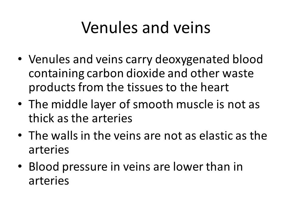 Venules and veins Venules and veins carry deoxygenated blood containing carbon dioxide and other waste products from the tissues to the heart The middle layer of smooth muscle is not as thick as the arteries The walls in the veins are not as elastic as the arteries Blood pressure in veins are lower than in arteries