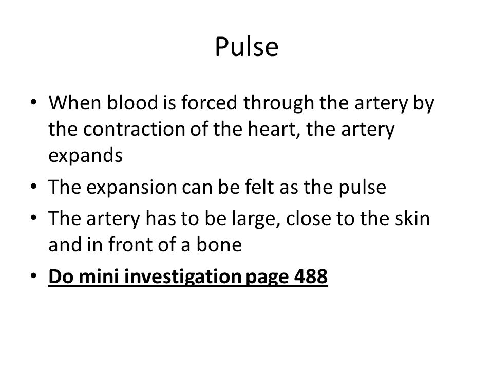 Pulse When blood is forced through the artery by the contraction of the heart, the artery expands The expansion can be felt as the pulse The artery has to be large, close to the skin and in front of a bone Do mini investigation page 488