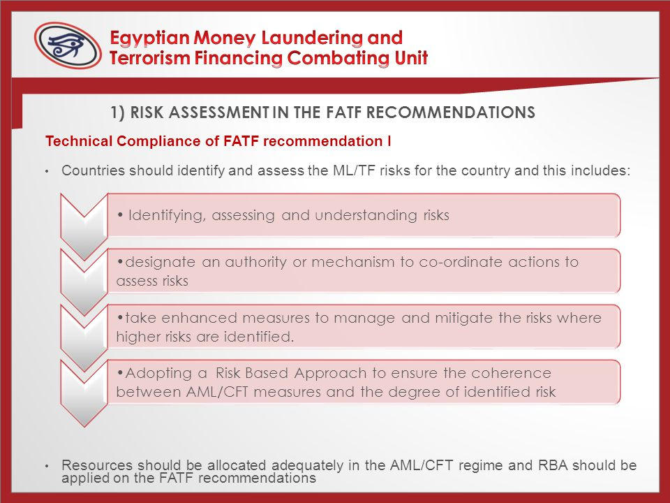 1) RISK ASSESSMENT IN THE FATF RECOMMENDATIONS Technical Compliance of FATF recommendation I Countries should identify and assess the ML/TF risks for the country and this includes: Resources should be allocated adequately in the AML/CFT regime and RBA should be applied on the FATF recommendations Identifying, assessing and understanding risks designate an authority or mechanism to co-ordinate actions to assess risks take enhanced measures to manage and mitigate the risks where higher risks are identified.