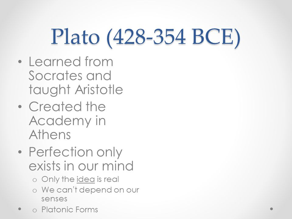 Plato (428-354 BCE) Learned from Socrates and taught Aristotle Created the Academy in Athens Perfection only exists in our mind o Only the idea is real o We can ' t depend on our senses o Platonic Forms