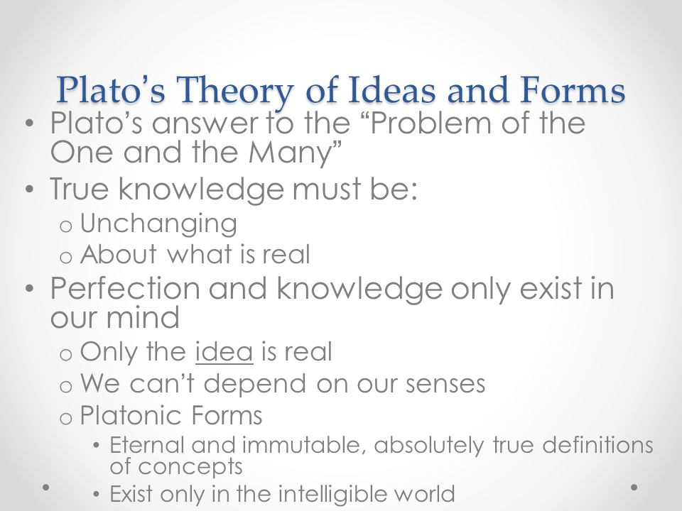Plato ' s Theory of Ideas and Forms Plato ' s answer to the Problem of the One and the Many True knowledge must be: o Unchanging o About what is real Perfection and knowledge only exist in our mind o Only the idea is real o We can ' t depend on our senses o Platonic Forms Eternal and immutable, absolutely true definitions of concepts Exist only in the intelligible world