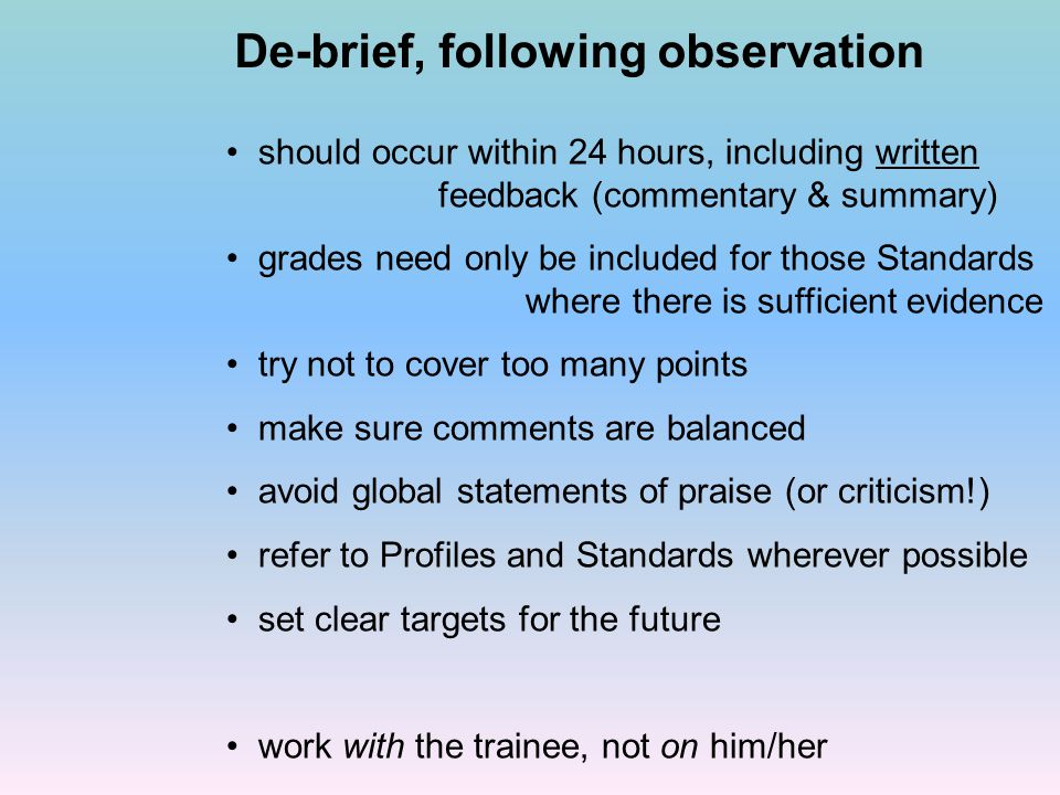De-brief, following observation should occur within 24 hours, including written feedback (commentary & summary) grades need only be included for those Standards where there is sufficient evidence try not to cover too many points make sure comments are balanced avoid global statements of praise (or criticism!) refer to Profiles and Standards wherever possible set clear targets for the future work with the trainee, not on him/her