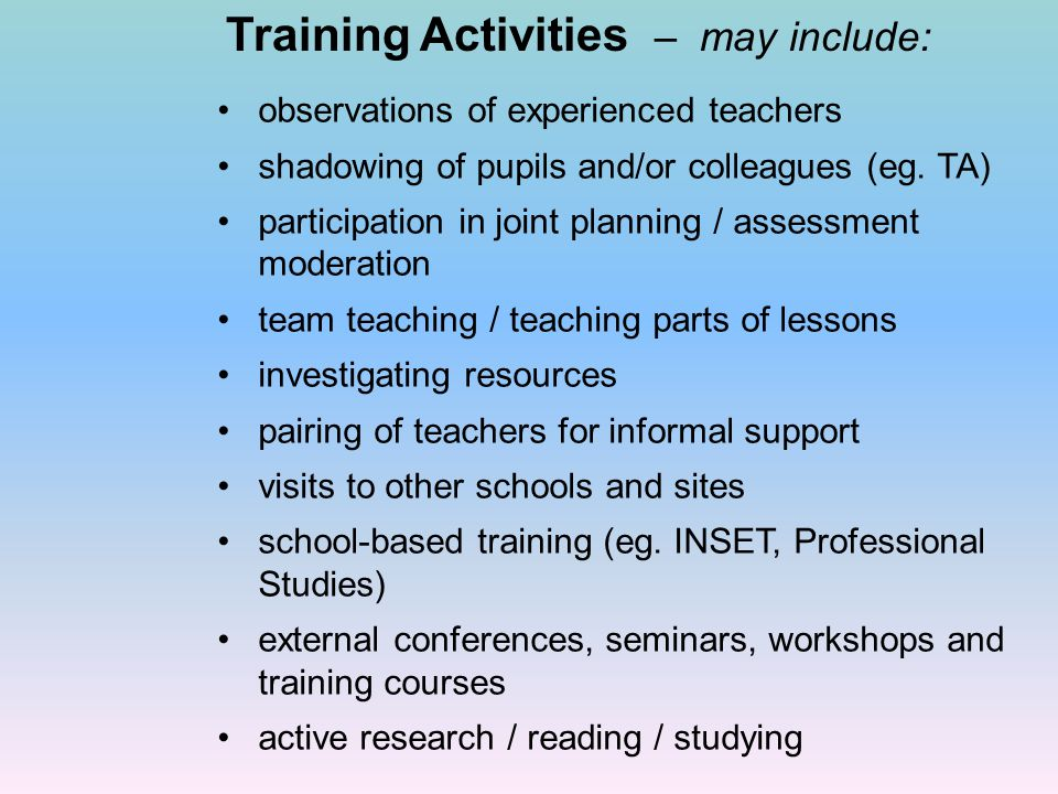 Training Activities – may include: observations of experienced teachers shadowing of pupils and/or colleagues (eg.