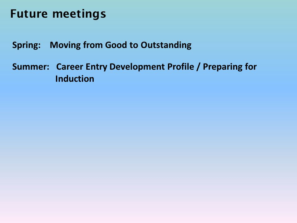 Future meetings Spring: Moving from Good to Outstanding Summer: Career Entry Development Profile / Preparing for Induction