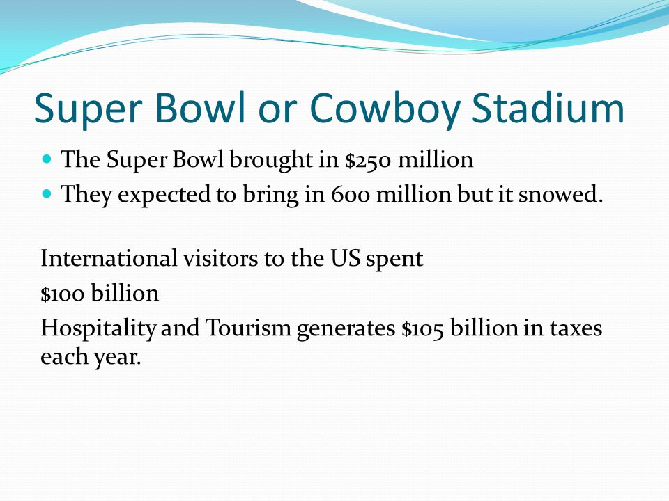 Super Bowl or Cowboy Stadium The Super Bowl brought in $250 million They expected to bring in 600 million but it snowed.